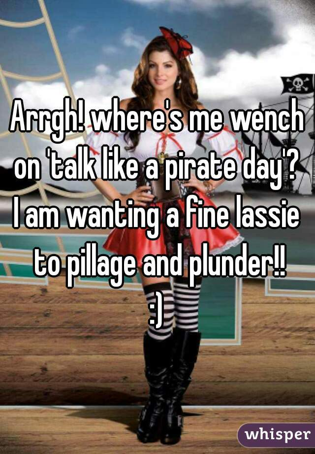 Arrgh! where's me wench on 'talk like a pirate day'?  I am wanting a fine lassie to pillage and plunder!! :)