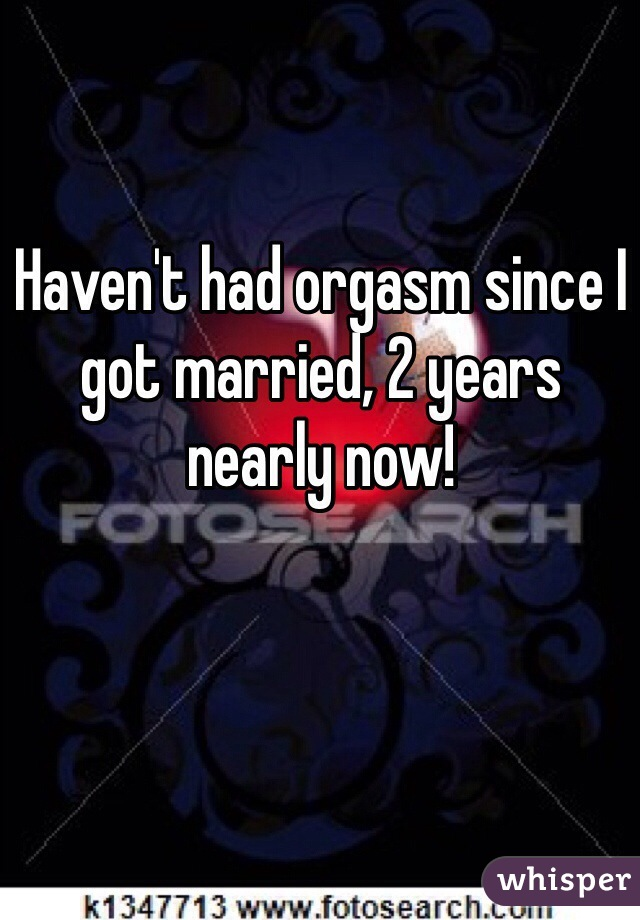 Haven't had orgasm since I got married, 2 years nearly now!