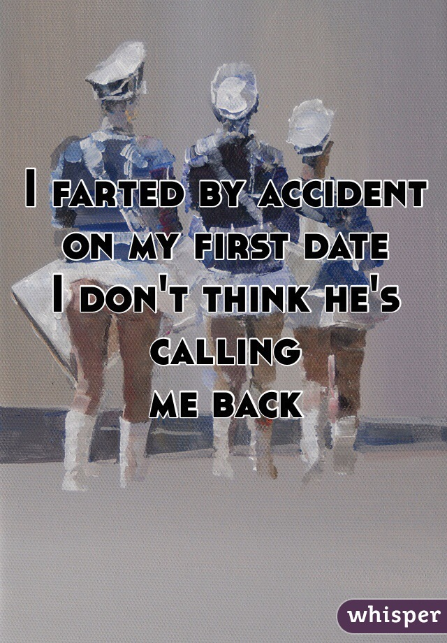 I farted by accident  on my first date I don't think he's calling  me back