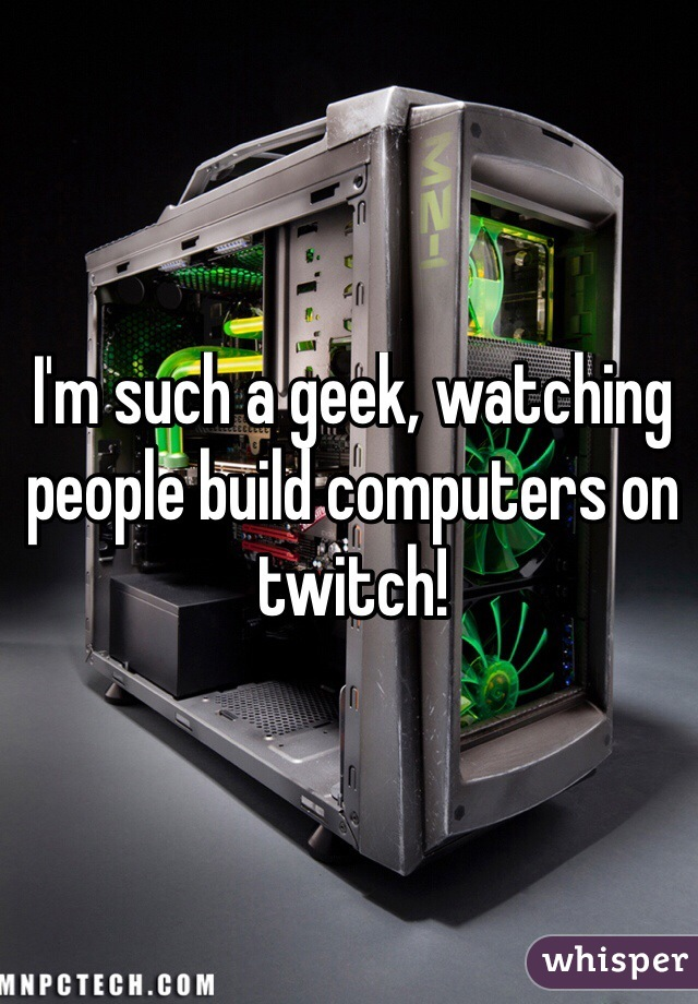 I'm such a geek, watching people build computers on twitch!