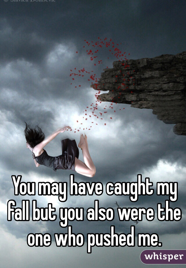 You may have caught my fall but you also were the one who pushed me.
