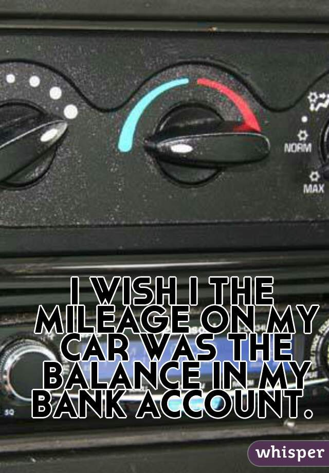 I WISH I THE MILEAGE ON MY CAR WAS THE BALANCE IN MY BANK ACCOUNT.