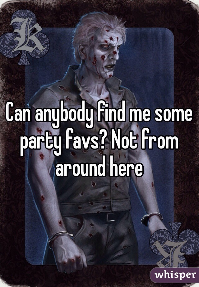 Can anybody find me some party favs? Not from around here