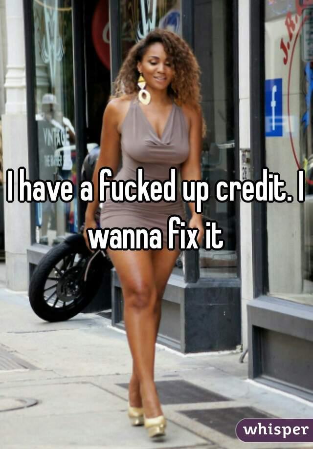I have a fucked up credit. I wanna fix it