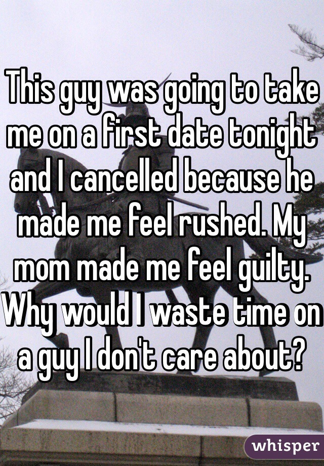 This guy was going to take me on a first date tonight and I cancelled because he made me feel rushed. My mom made me feel guilty. Why would I waste time on a guy I don't care about?