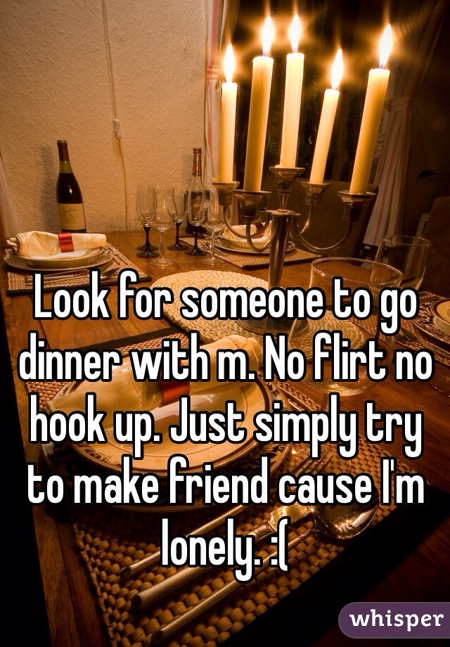 Look for someone to go dinner with m. No flirt no hook up. Just simply try to make friend cause I'm lonely. :(