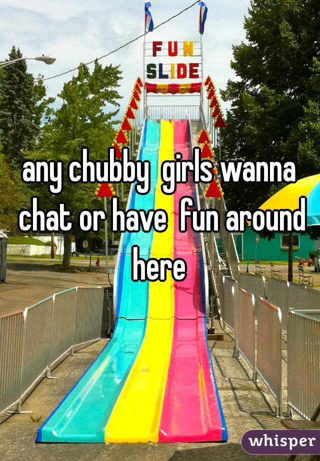 any chubby  girls wanna chat or have  fun around here