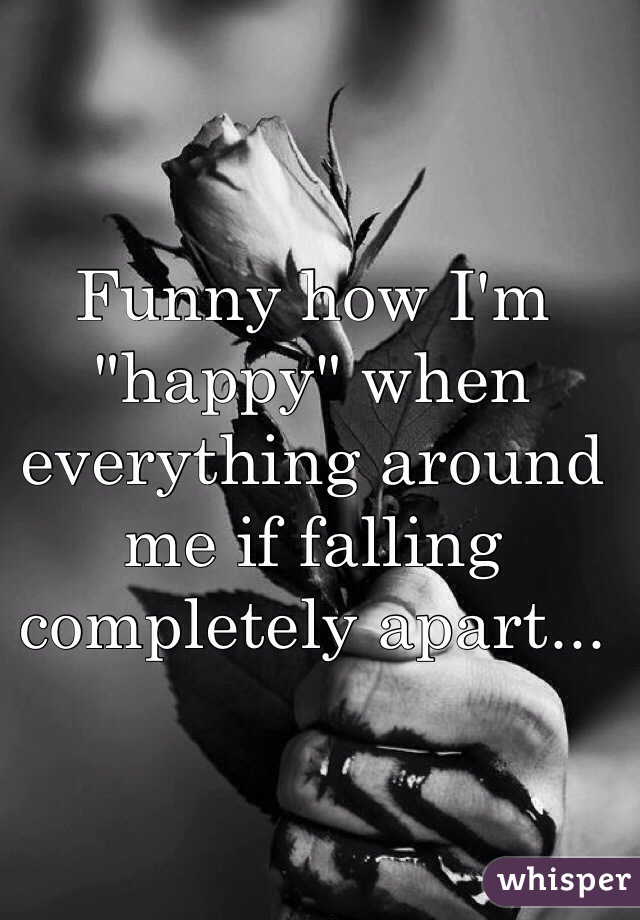 "Funny how I'm ""happy"" when everything around me if falling completely apart..."