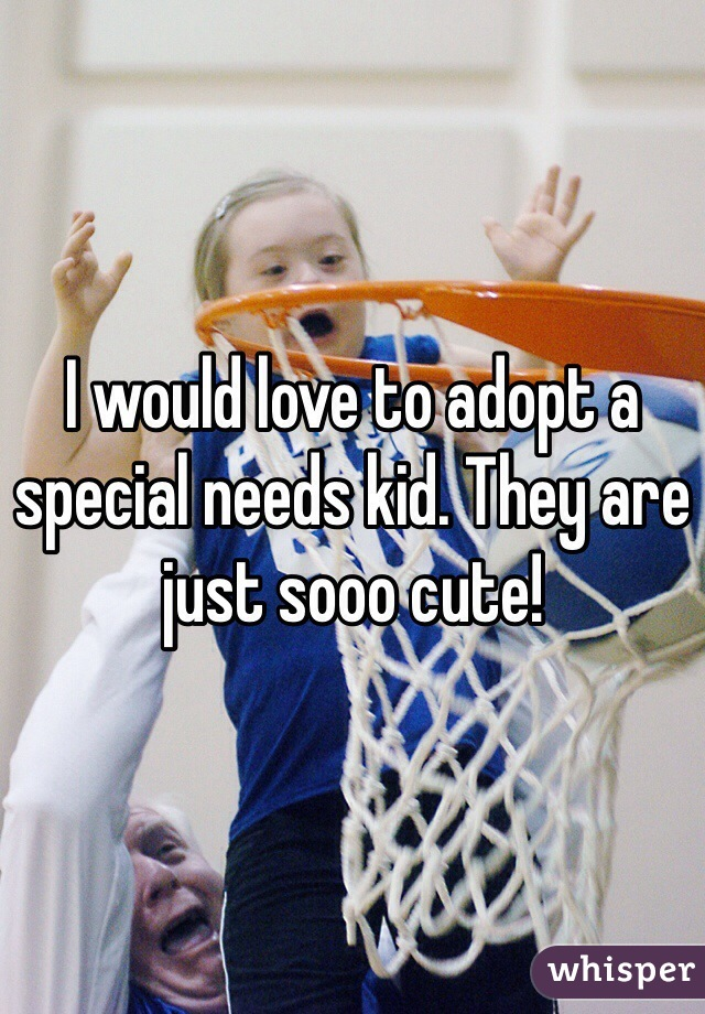 I would love to adopt a special needs kid. They are just sooo cute!