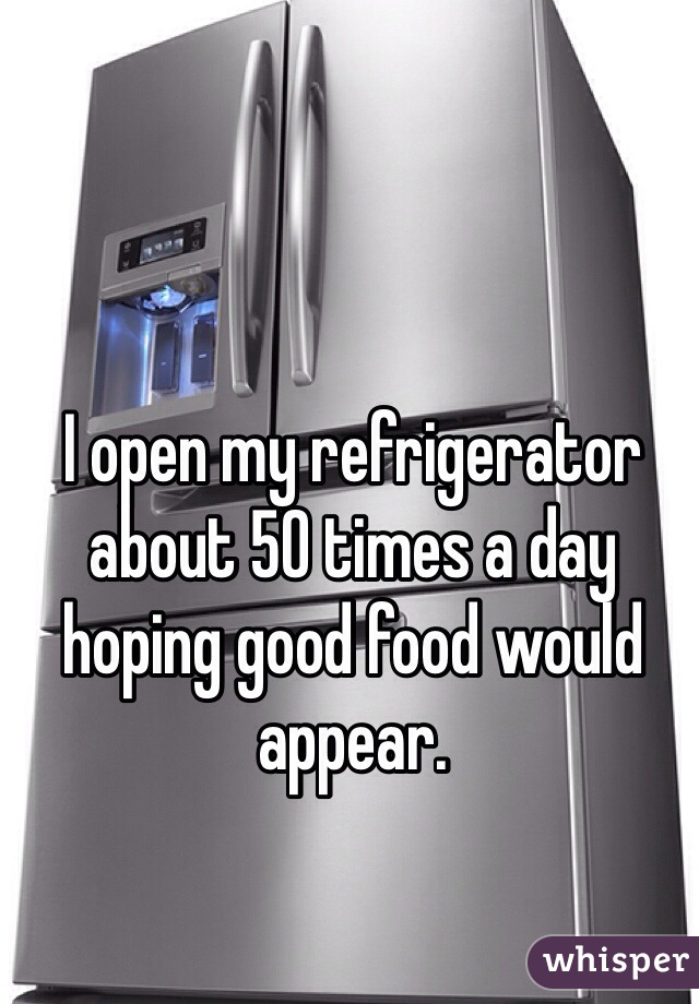 I open my refrigerator about 50 times a day hoping good food would appear.