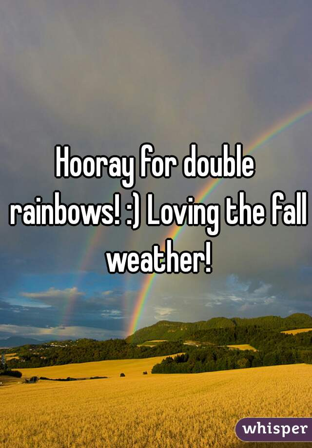 Hooray for double rainbows! :) Loving the fall weather!