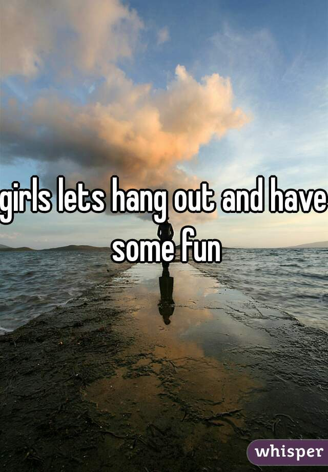 girls lets hang out and have some fun