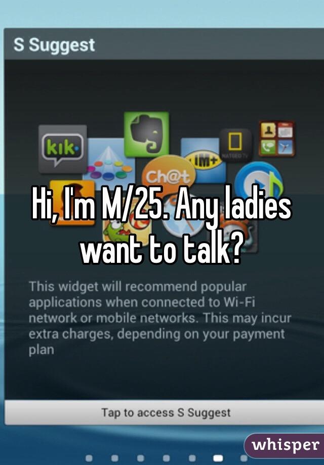 Hi, I'm M/25. Any ladies want to talk?