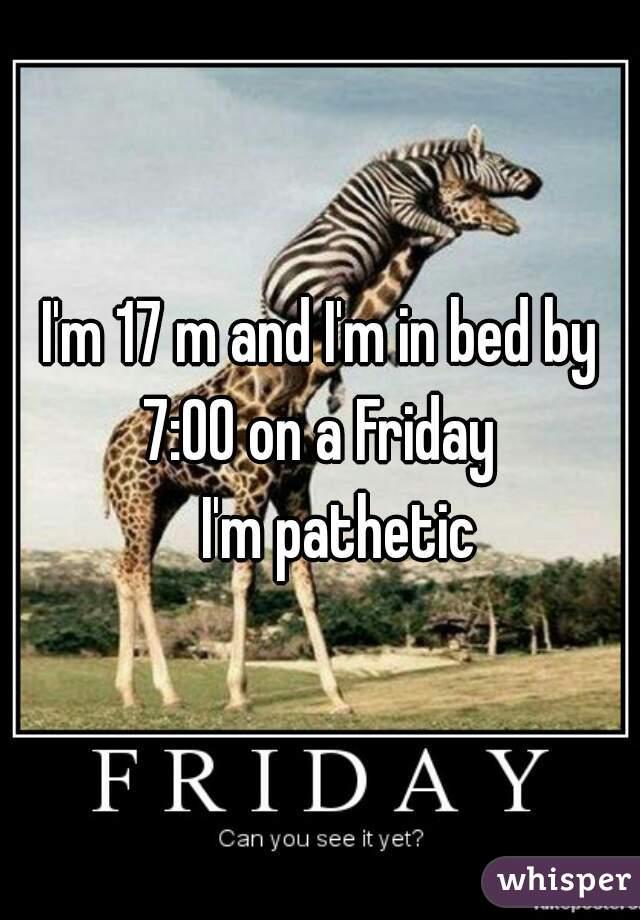 I'm 17 m and I'm in bed by 7:00 on a Friday      I'm pathetic