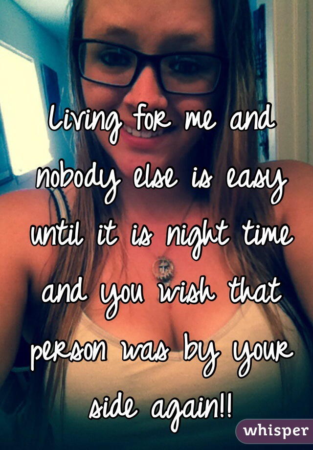 Living for me and nobody else is easy until it is night time and you wish that person was by your side again!!
