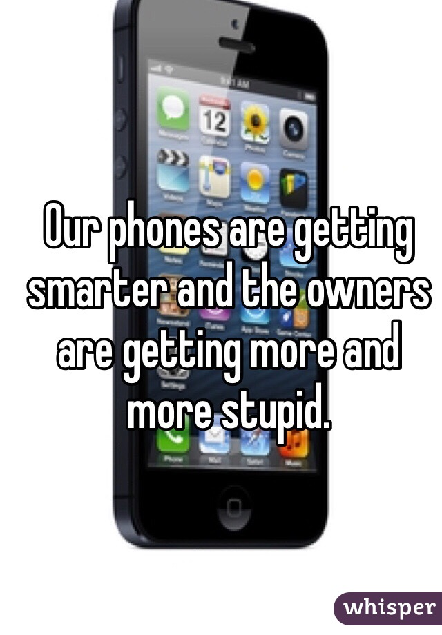 Our phones are getting smarter and the owners are getting more and more stupid.