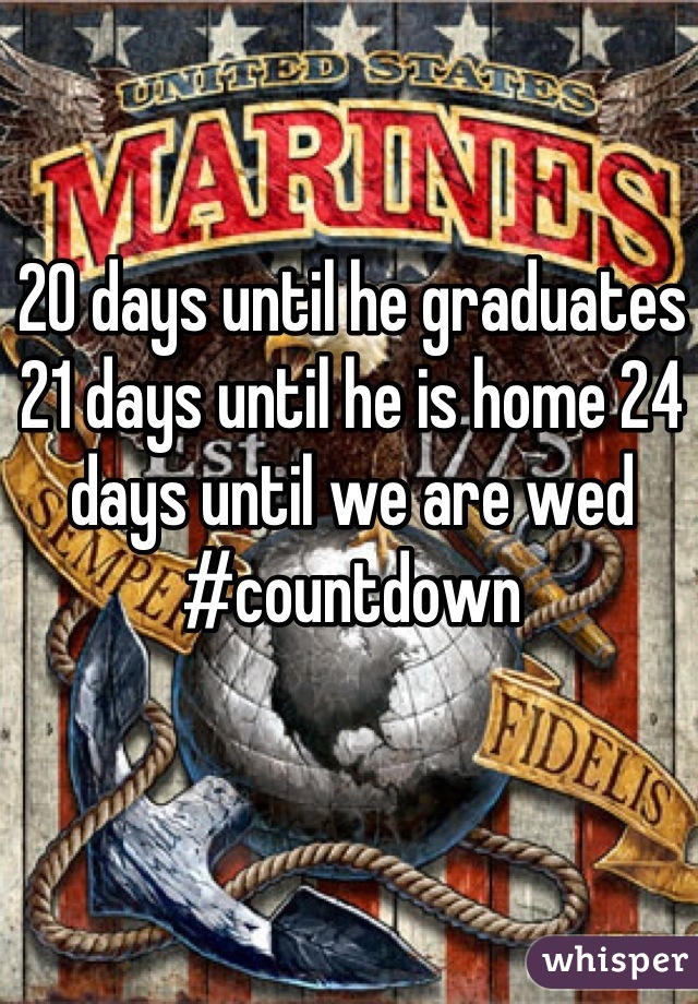 20 days until he graduates 21 days until he is home 24 days until we are wed #countdown