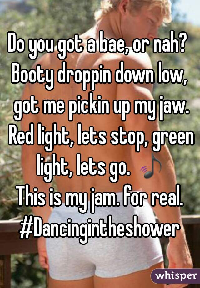 Do you got a bae, or nah?  Booty droppin down low, got me pickin up my jaw. Red light, lets stop, green light, lets go. 🎵  This is my jam. for real. #Dancingintheshower