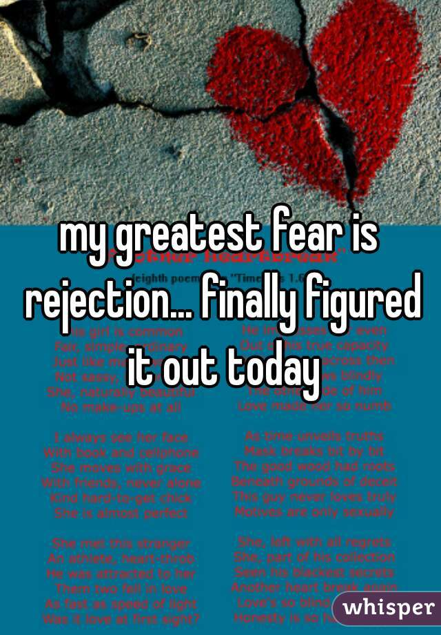 my greatest fear is rejection... finally figured it out today