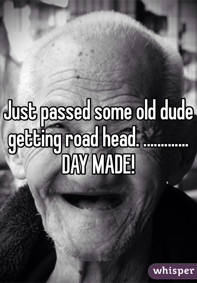 Just passed some old dude getting road head. ............. DAY MADE!