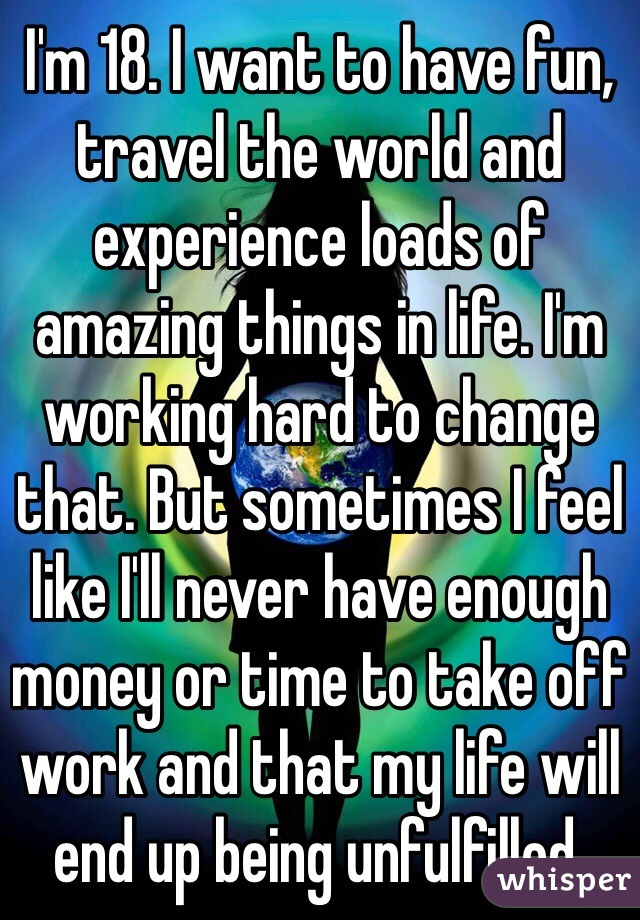 I'm 18. I want to have fun, travel the world and experience loads of amazing things in life. I'm working hard to change that. But sometimes I feel like I'll never have enough money or time to take off work and that my life will end up being unfulfilled.