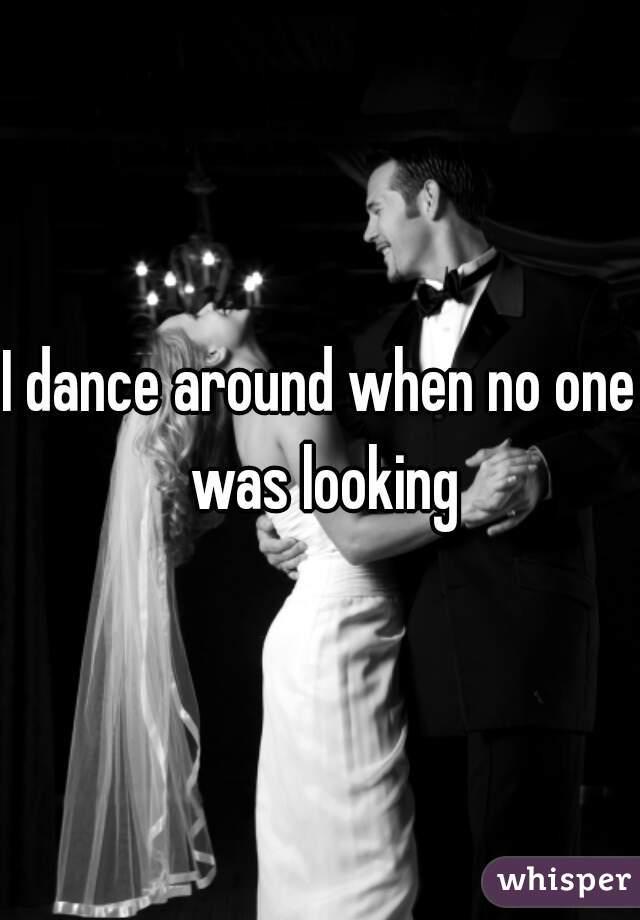 I dance around when no one was looking