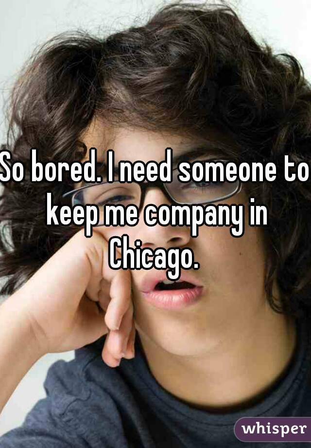 So bored. I need someone to keep me company in Chicago.