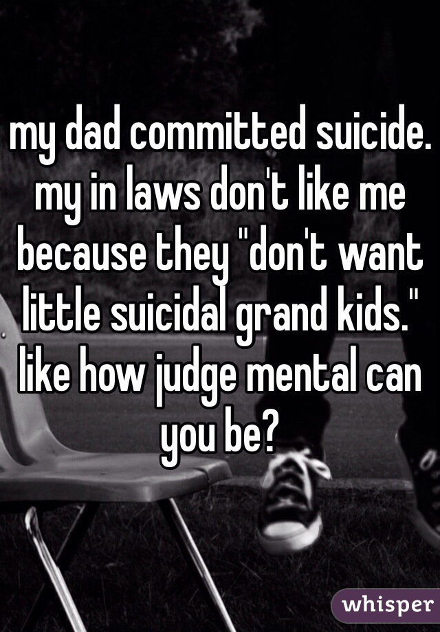 "my dad committed suicide. my in laws don't like me because they ""don't want little suicidal grand kids."" like how judge mental can you be?"