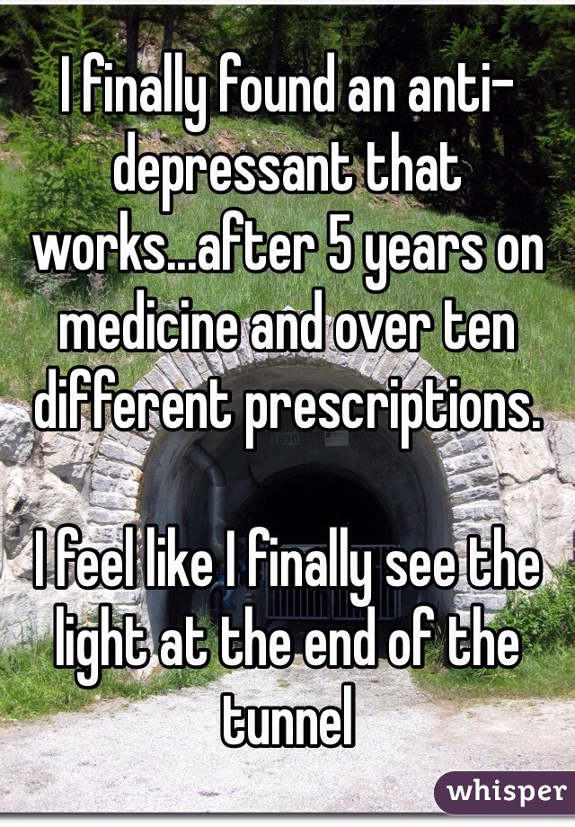 I finally found an anti-depressant that works...after 5 years on medicine and over ten different prescriptions.   I feel like I finally see the light at the end of the tunnel