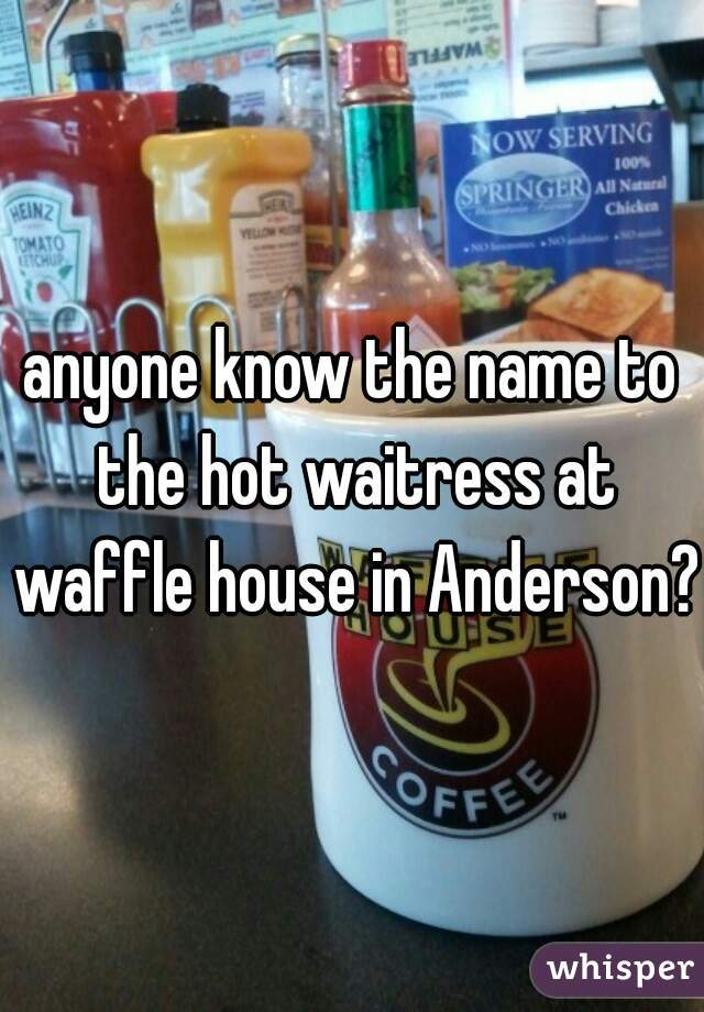 anyone know the name to the hot waitress at waffle house in Anderson?