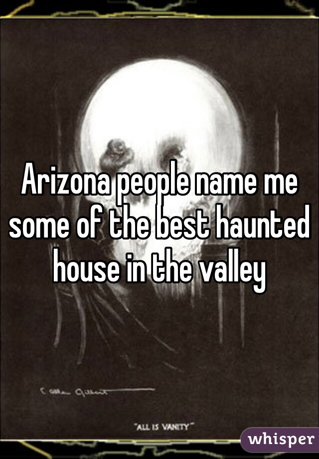 Arizona people name me some of the best haunted house in the valley