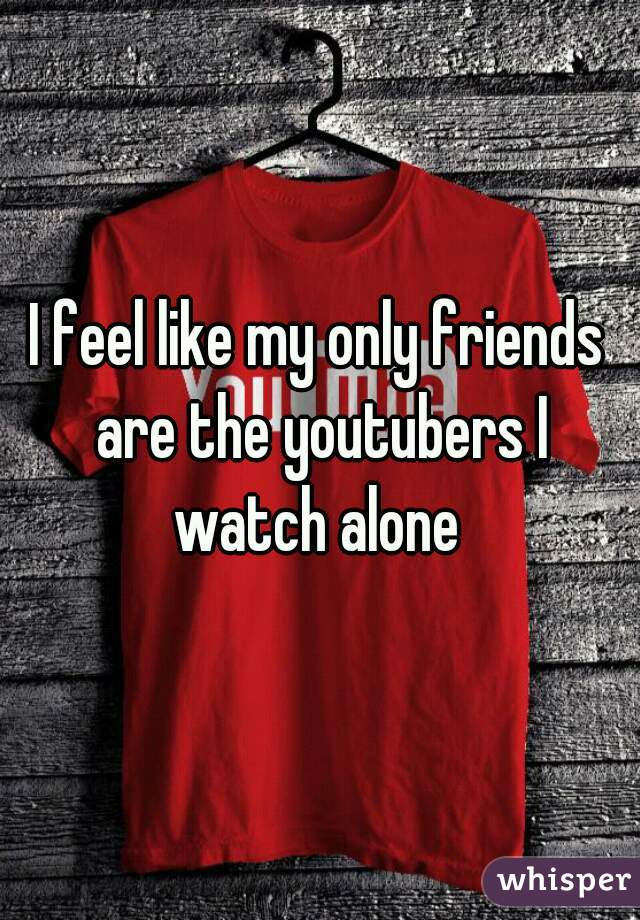 I feel like my only friends are the youtubers I watch alone