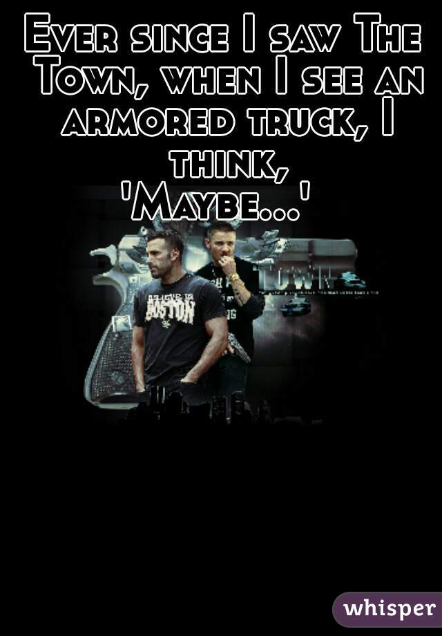 Ever since I saw The Town, when I see an armored truck, I think, 'Maybe...'