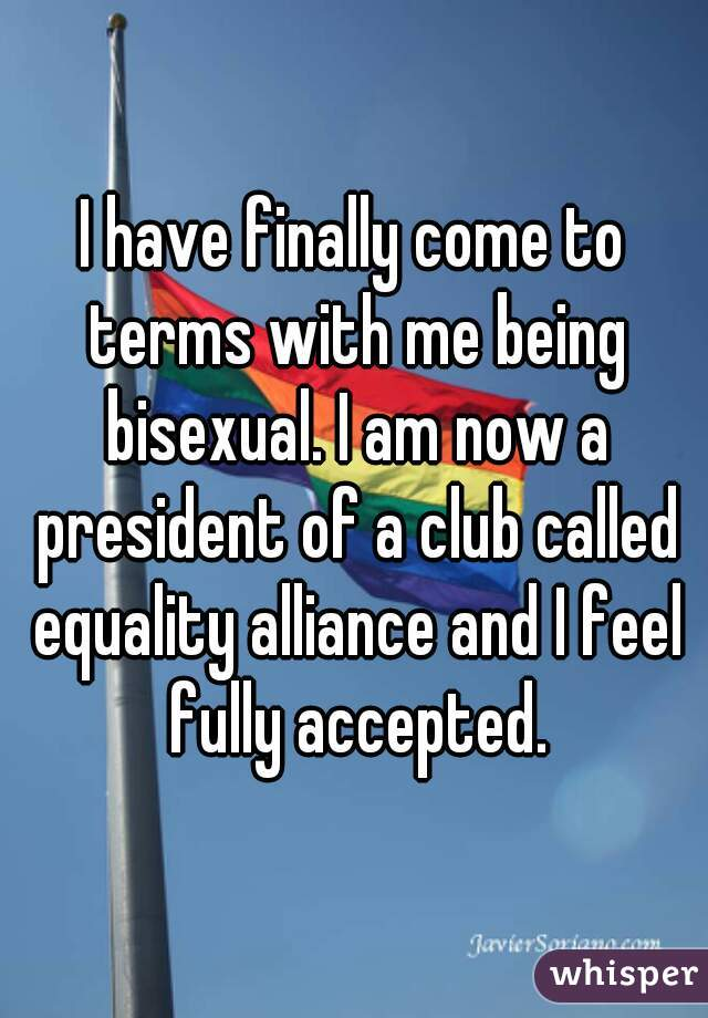 I have finally come to terms with me being bisexual. I am now a president of a club called equality alliance and I feel fully accepted.