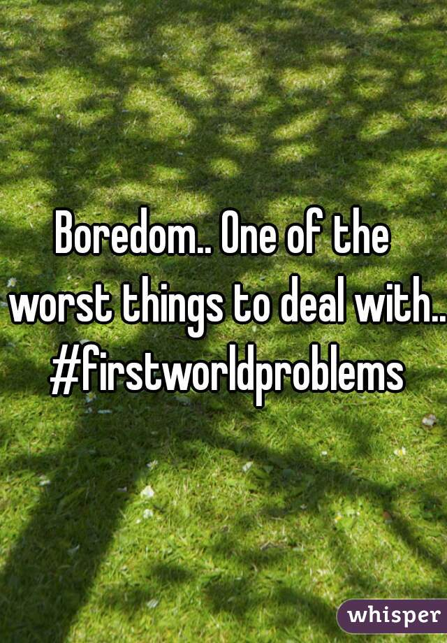 Boredom.. One of the worst things to deal with.. #firstworldproblems
