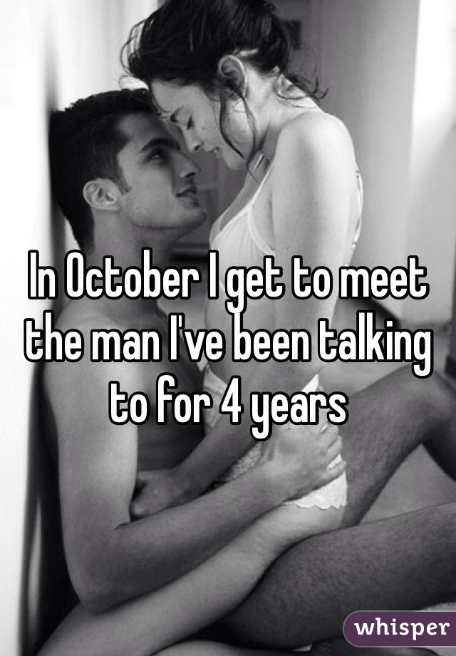 In October I get to meet the man I've been talking to for 4 years