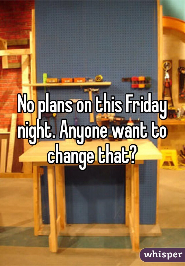 No plans on this Friday night. Anyone want to change that?