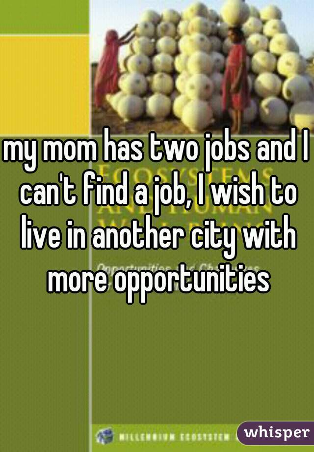 my mom has two jobs and I can't find a job, I wish to live in another city with more opportunities