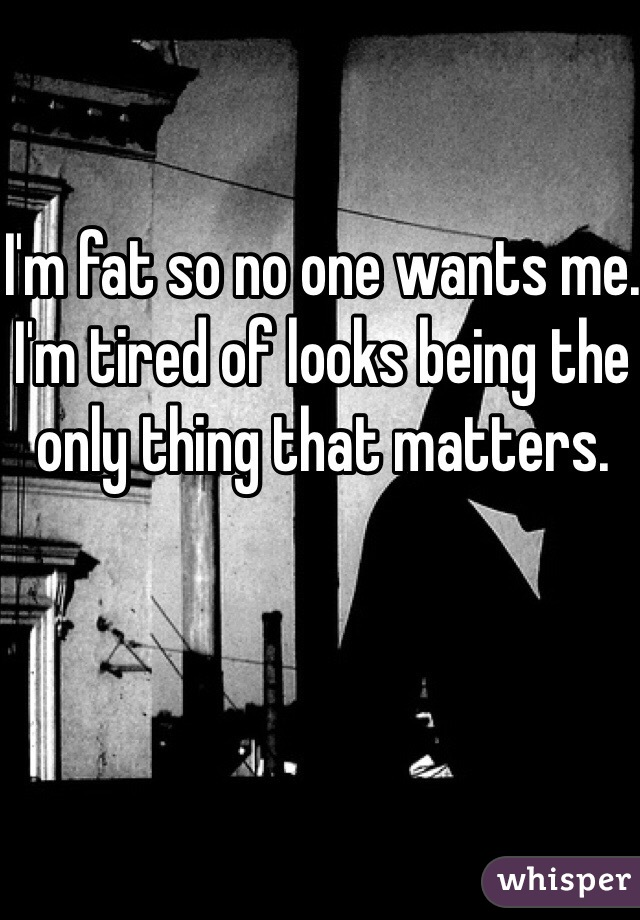 I'm fat so no one wants me. I'm tired of looks being the only thing that matters.