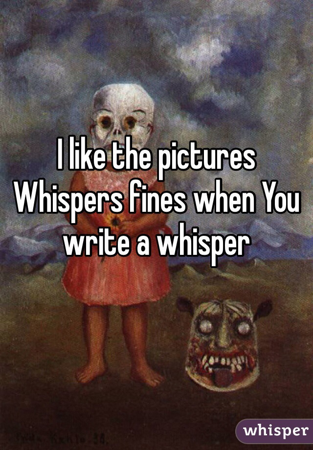 I like the pictures Whispers fines when You write a whisper