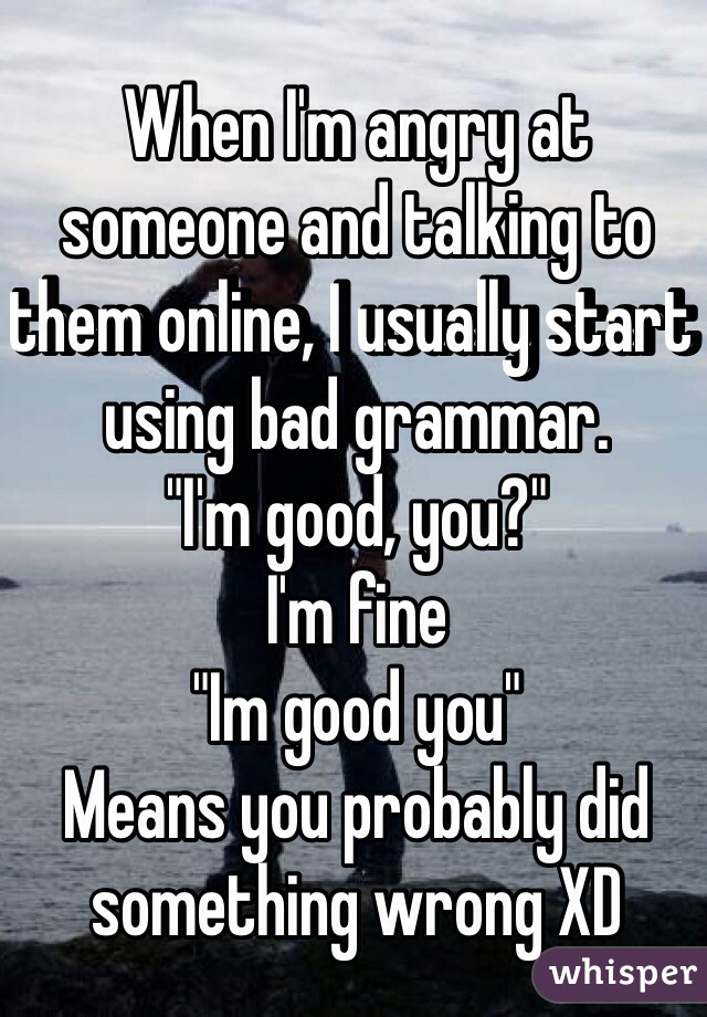 "When I'm angry at someone and talking to them online, I usually start using bad grammar.  ""I'm good, you?"" I'm fine ""Im good you"" Means you probably did something wrong XD"