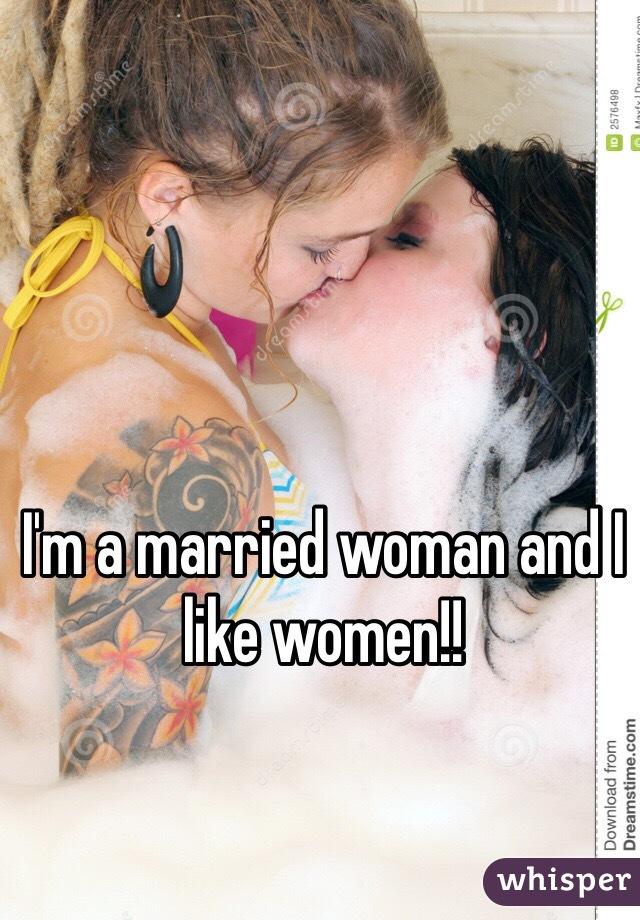 I'm a married woman and I like women!!