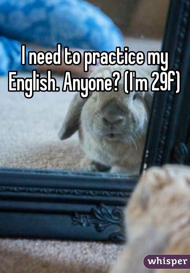 I need to practice my English. Anyone? (I'm 29f)