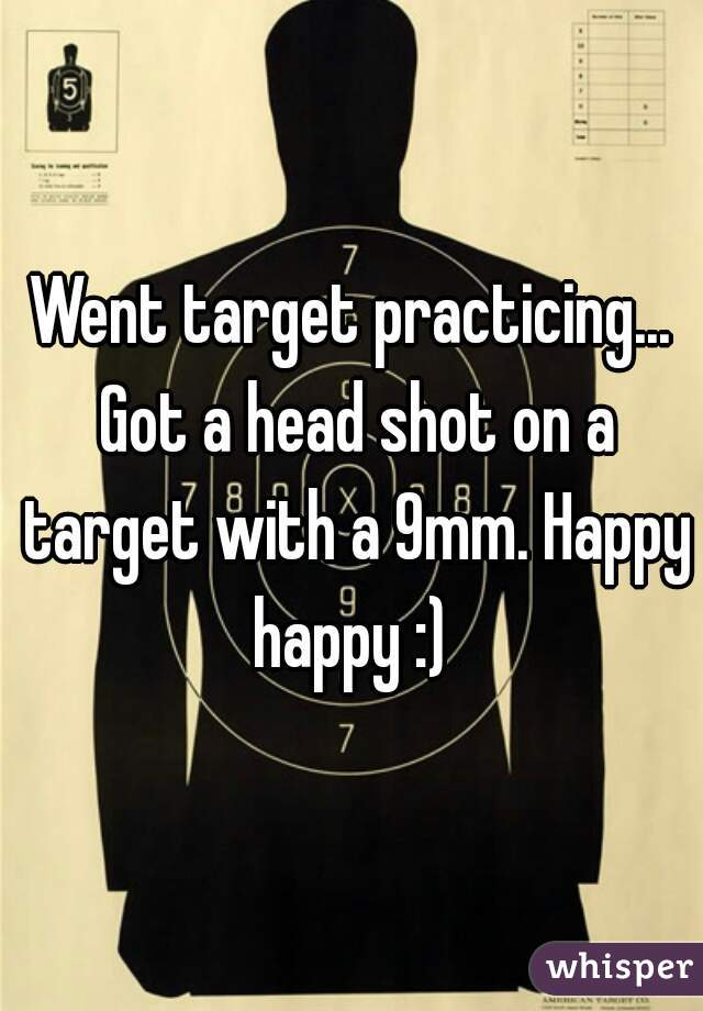 Went target practicing... Got a head shot on a target with a 9mm. Happy happy :)