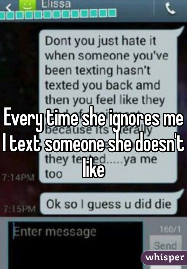 Every time she ignores me I text someone she doesn't like
