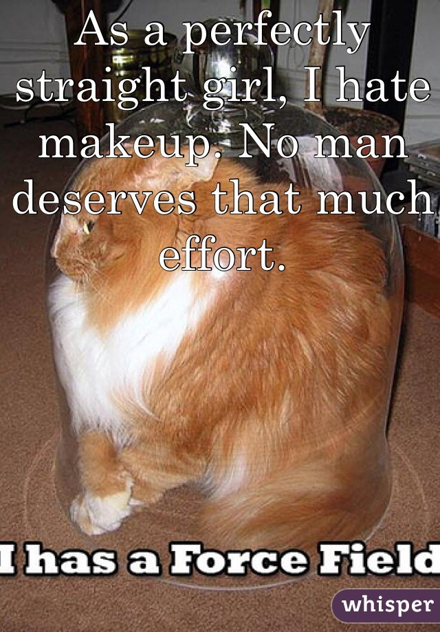 As a perfectly straight girl, I hate makeup. No man deserves that much effort.