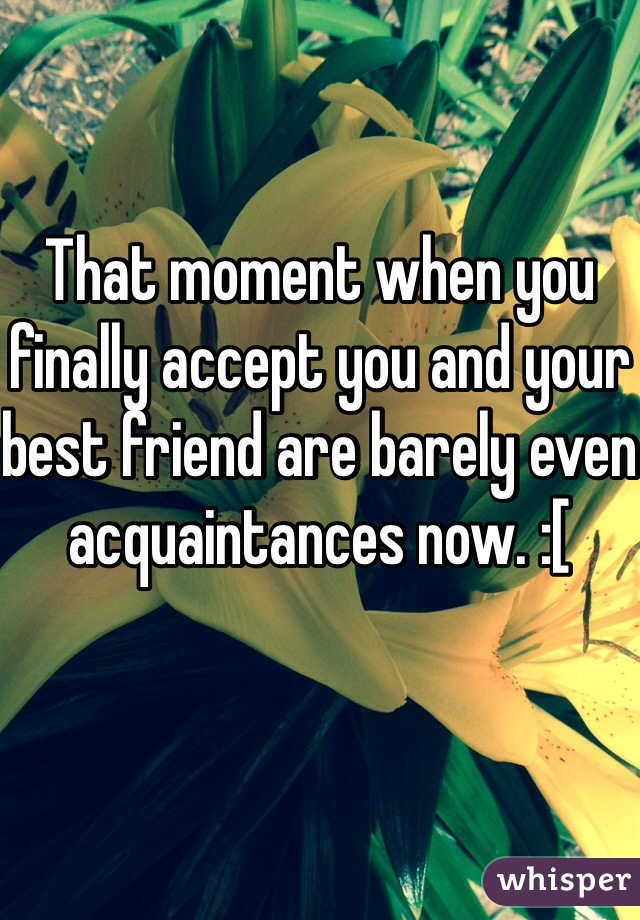 That moment when you finally accept you and your best friend are barely even acquaintances now. :[