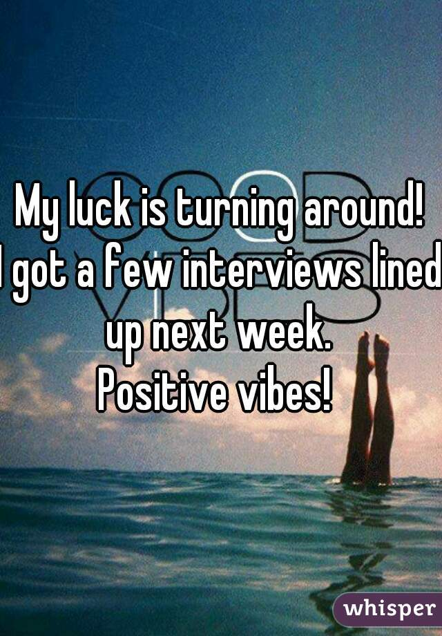 My luck is turning around! I got a few interviews lined up next week.  Positive vibes!