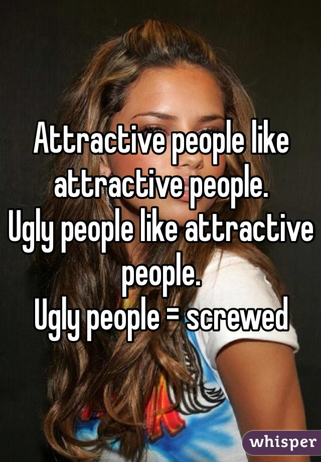Attractive people like attractive people. Ugly people like attractive people. Ugly people = screwed