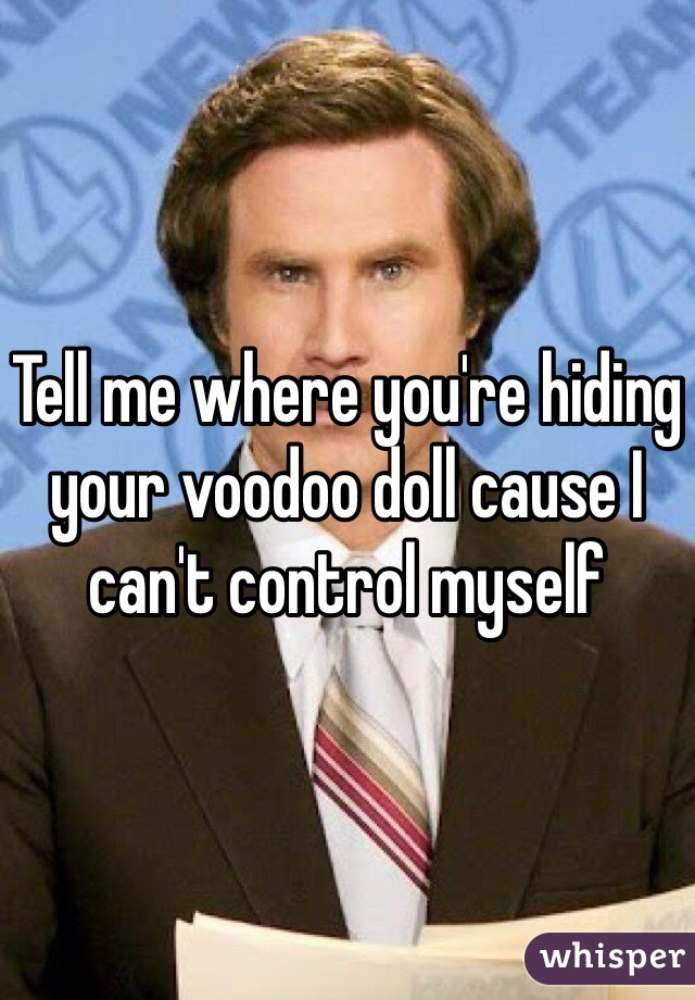 Tell me where you're hiding your voodoo doll cause I can't control myself